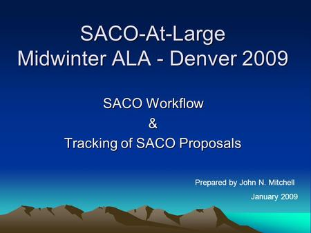 SACO-At-Large Midwinter ALA - Denver 2009 SACO Workflow & Tracking of SACO Proposals Prepared by John N. Mitchell January 2009.