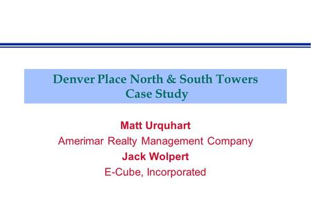 Denver Place North & South Towers Case Study Matt Urquhart Amerimar Realty Management Company Jack Wolpert E-Cube, Incorporated.