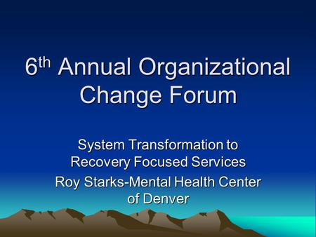 6 th Annual Organizational Change Forum System Transformation to Recovery Focused Services Roy Starks-Mental Health Center of Denver.