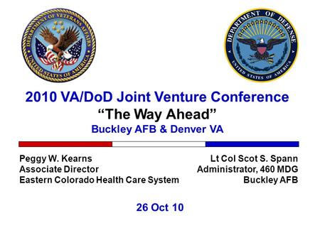 "2010 VA/DoD Joint Venture Conference ""The Way Ahead"" Buckley AFB & Denver VA 26 Oct 10 Lt Col Scot S. Spann Administrator, 460 MDG Buckley AFB Peggy W."