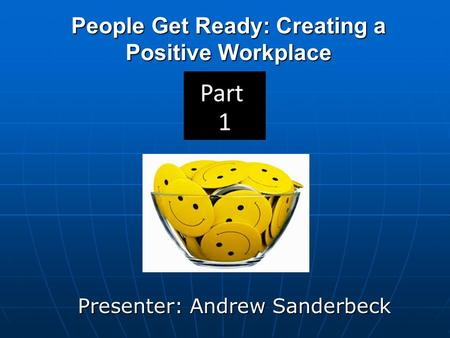 People Get Ready: Creating a Positive Workplace Presenter: Andrew Sanderbeck.