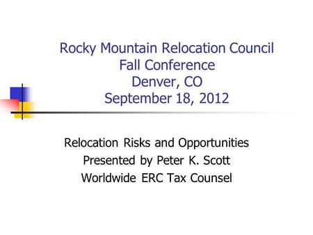 Rocky Mountain Relocation Council Fall Conference Denver, CO September 18, 2012 Relocation Risks and Opportunities Presented by Peter K. Scott Worldwide.