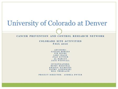 CANCER PREVENTION AND CONTROL RESEARCH NETWORK COLORADO SITE ACTIVITIES FALL 2010 ADVISORS: GINGER BORGES TIM BYERS LORI CRANE JEAN KUTNER AL MARCUS JACK.