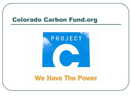 Colorado Carbon Fund.org. Colorado Carbon Fund Overview This new voluntary carbon offset program is being established to advance the following objectives: