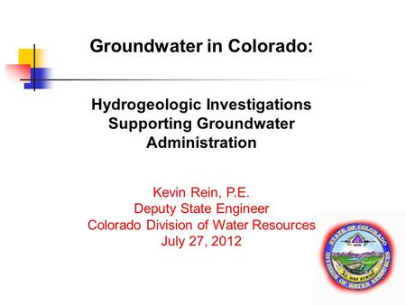 Www.water.state.co.us Groundwater in Colorado: Hydrogeologic Investigations Supporting Groundwater Administration Kevin Rein, P.E. Deputy State Engineer.