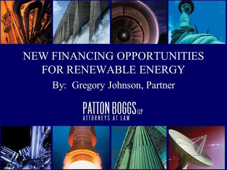NEW FINANCING OPPORTUNITIES FOR RENEWABLE ENERGY By: Gregory Johnson, Partner.