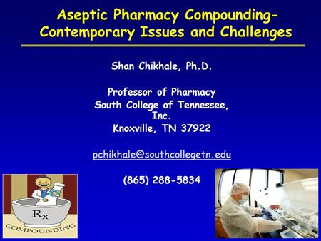 Aseptic Pharmacy Compounding- Contemporary Issues and Challenges Shan Chikhale, Ph.D. Professor of Pharmacy South College of Tennessee, Inc. Knoxville,