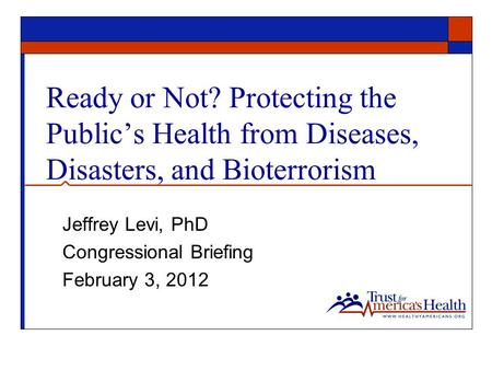 Ready or Not? Protecting the Public's Health from Diseases, Disasters, and Bioterrorism Jeffrey Levi, PhD Congressional Briefing February 3, 2012.