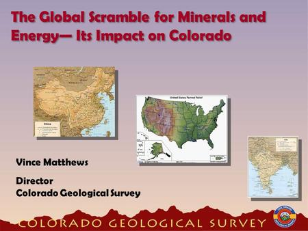 Vince Matthews Director Colorado Geological Survey The Global Scramble for Minerals and Energy— Its Impact on Colorado.
