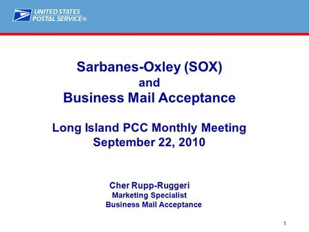 ® 1 Sarbanes-Oxley (SOX) and Business Mail Acceptance Long Island PCC Monthly Meeting September 22, 2010 Cher Rupp-Ruggeri Marketing Specialist Business.