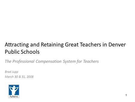 1 Attracting and Retaining Great Teachers in Denver Public Schools The Professional Compensation System for Teachers Brad Jupp March 30 & 31, 2008.
