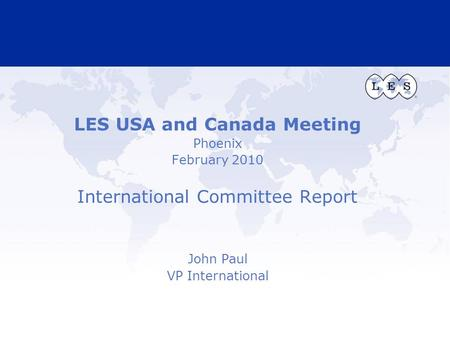 LES USA and Canada Meeting Phoenix February 2010 International Committee Report John Paul VP International.