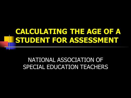 CALCULATING THE AGE OF A STUDENT FOR ASSESSMENT NATIONAL ASSOCIATION OF SPECIAL EDUCATION TEACHERS.