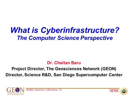 SACNAS, Sept 29-Oct 1, 2005, Denver, CO What is Cyberinfrastructure? The Computer Science Perspective Dr. Chaitan Baru Project Director, The Geosciences.
