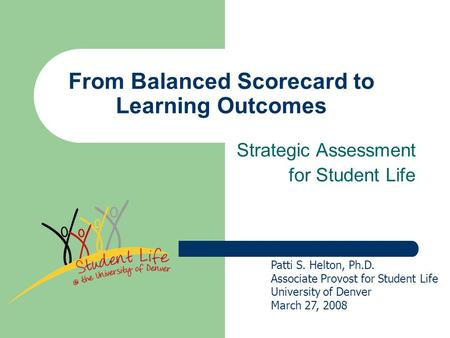 From Balanced Scorecard to Learning Outcomes Strategic Assessment for Student Life Patti S. Helton, Ph.D. Associate Provost for Student Life University.