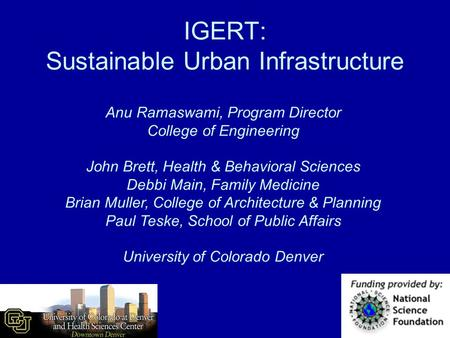 IGERT: Sustainable Urban Infrastructure Anu Ramaswami, Program Director College of Engineering John Brett, Health & Behavioral Sciences Debbi Main, Family.