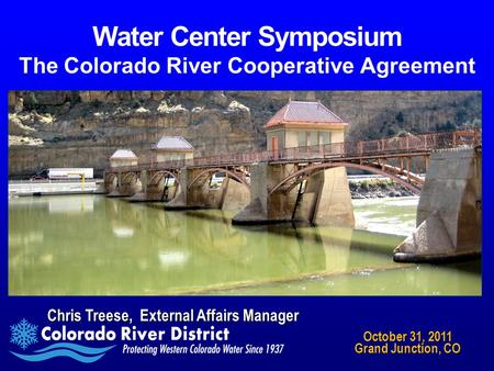 Water Center Symposium The Colorado River Cooperative Agreement Chris Treese, External Affairs Manager October 31, 2011 Grand Junction, CO.