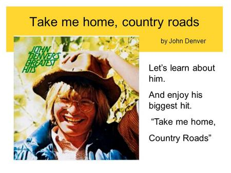 "Take me home, country roads by John Denver Let's learn about him. And enjoy his biggest hit. ""Take me home, Country Roads"""