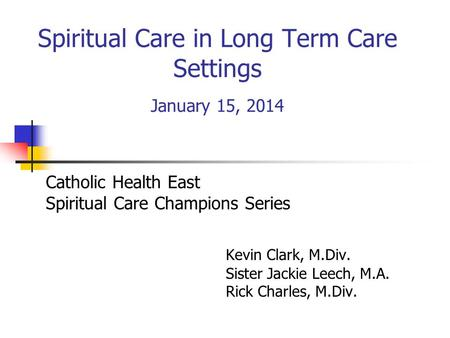 Spiritual Care in Long Term Care Settings January 15, 2014 Catholic Health East Spiritual Care Champions Series Kevin Clark, M.Div. Sister Jackie Leech,