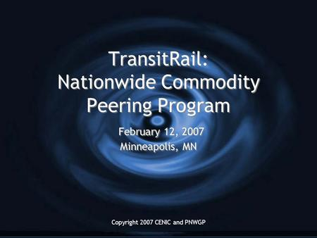 Copyright 2007 CENIC and PNWGP TransitRail: Nationwide Commodity Peering Program February 12, 2007 Minneapolis, MN.