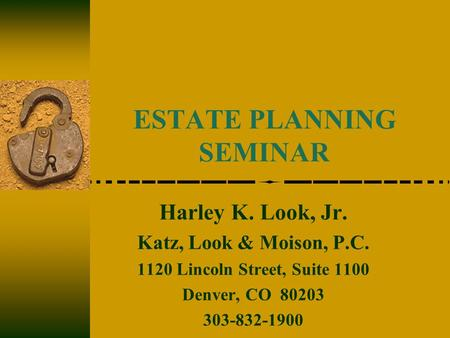 ESTATE PLANNING SEMINAR Harley K. Look, Jr. Katz, Look & Moison, P.C. 1120 Lincoln Street, Suite 1100 Denver, CO 80203 303-832-1900.