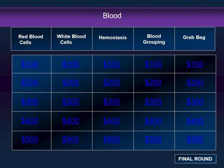 Blood $100 $200 $300 $400 $500 $100$100$100 $200 $300 $400 $500 Red Blood Cells FINAL ROUND White Blood Cells Hemostasis Blood Grouping Grab Bag.