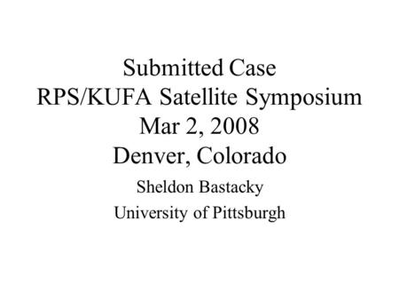 Submitted Case RPS/KUFA Satellite Symposium Mar 2, 2008 Denver, Colorado Sheldon Bastacky University of Pittsburgh.