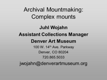 Archival Mountmaking: Complex mounts Juhl Wojahn Assistant Collections Manager Denver Art Museum 100 W. 14 th Ave. Parkway Denver, CO 80204 720.865.5033.