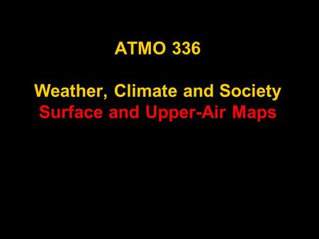 ATMO 336 Weather, Climate and Society Surface and Upper-Air Maps.