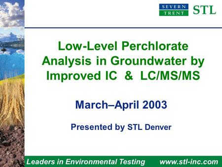 Leaders in Environmental Testingwww.stl-inc.com Low-Level Perchlorate Analysis in Groundwater by Improved IC & LC/MS/MS March–April 2003 Presented by STL.