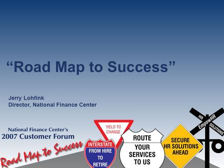 """Road Map to Success"" Jerry Lohfink Director, National Finance Center."