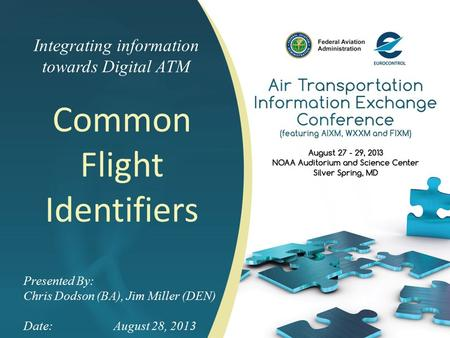 Integrating information towards Digital ATM Common Flight Identifiers Presented By: Chris Dodson (BA), Jim Miller (DEN) Date:August 28, 2013.