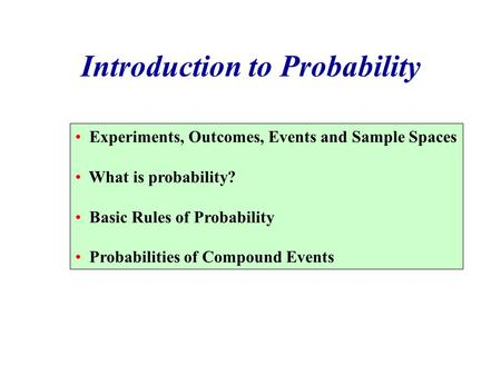 Introduction to Probability Experiments, Outcomes, Events and Sample Spaces What is probability? Basic Rules of Probability Probabilities of Compound Events.