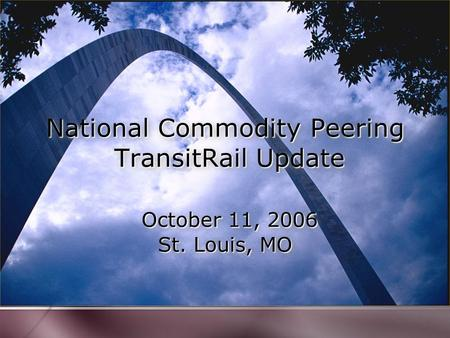 National Commodity Peering TransitRail Update October 11, 2006 St. Louis, MO.