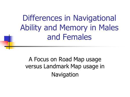 Differences in Navigational Ability and Memory in Males and Females A Focus on Road Map usage versus Landmark Map usage in Navigation.