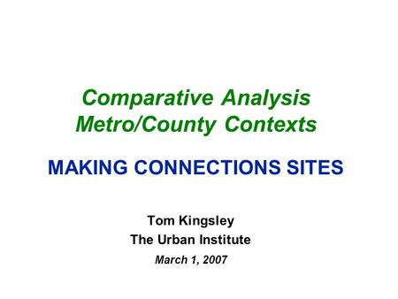 Comparative Analysis Metro/County Contexts MAKING CONNECTIONS SITES Tom Kingsley The Urban Institute March 1, 2007.