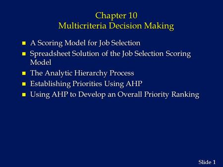 1 1 Slide Chapter 10 Multicriteria Decision Making n A Scoring Model for Job Selection n Spreadsheet Solution of the Job Selection Scoring Model n The.