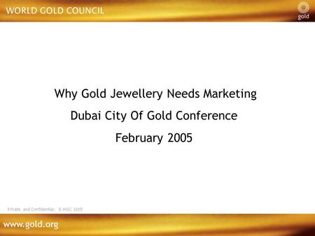Www.gold.org Why Gold Jewellery Needs Marketing Dubai City Of Gold Conference February 2005 Private and Confidential: © WGC 2005.