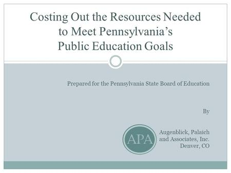 Costing Out the Resources Needed to Meet Pennsylvania's Public Education Goals Prepared for the Pennsylvania State Board of Education By Augenblick, Palaich.