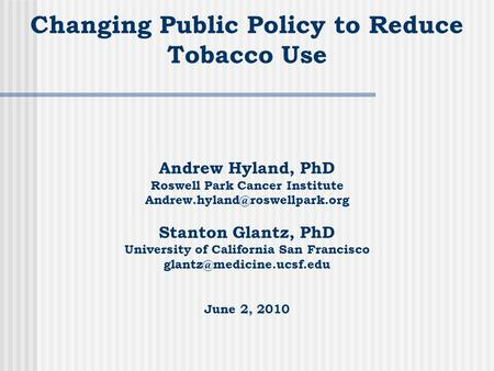 Changing Public Policy to Reduce Tobacco Use Andrew Hyland, PhD Roswell Park Cancer Institute Stanton Glantz, PhD University.