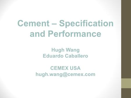Cement – Specification and Performance Hugh Wang Eduardo Caballero CEMEX USA