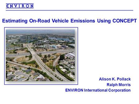 1 Estimating On-Road Vehicle Emissions Using CONCEPT Alison K. Pollack Ralph Morris ENVIRON International Corporation.