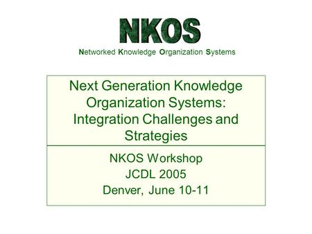 Networked Knowledge Organization Systems NKOS Workshop JCDL 2005 Denver, June 10-11 Next Generation Knowledge Organization Systems: Integration Challenges.
