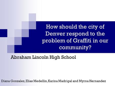 How should the city of Denver respond to the problem of Graffiti in our community? Abraham Lincoln High School Diana Gonzalez, Elias Medellin, Karina Madrigal.
