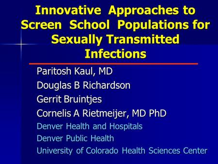 Innovative Approaches to Screen School Populations for Sexually Transmitted Infections Paritosh Kaul, MD Douglas B Richardson Gerrit Bruintjes Cornelis.