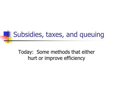 Subsidies, taxes, and queuing Today: Some methods that either hurt or improve efficiency.