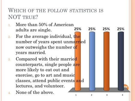 W HICH OF THE FOLLOW STATISTICS IS NOT TRUE ? Slide 1- 1 1. More than 50% of American adults are single. 2. For the average individual, the number of years.