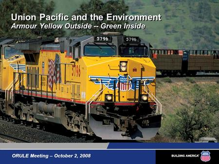 Union Pacific and the Environment Armour Yellow Outside -- Green Inside ORULE Meeting – October 2, 2008.