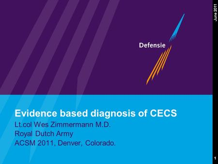 1 June 2011 Evidence based diagnosis of CECS Lt.col Wes Zimmermann M.D. Royal Dutch Army ACSM 2011, Denver, Colorado.