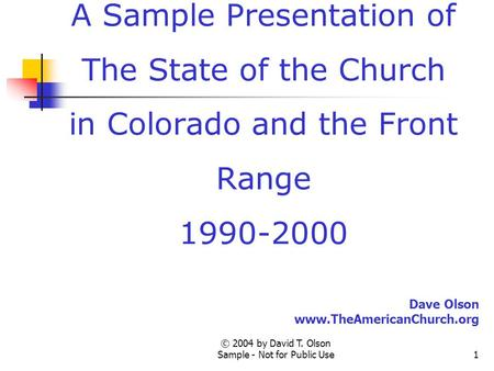 © 2004 by David T. Olson Sample - Not for Public Use1 A Sample Presentation of The State of the Church in Colorado and the Front Range 1990-2000 Dave Olson.